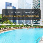 City Break staying at Island Shangri-La Hong Kong