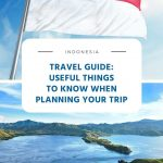Indonesia Travel Guide - Useful Things to Know When Planning Your Trip