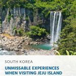 Unmissable Experiences When Visiting Jeju Island, South Korea