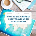 Ways to Stay Inspired About Travel When Stuck at Home